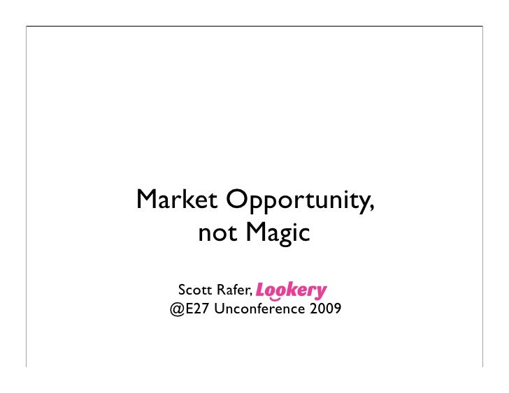 Market Opportunity,     not Magic    Scott Rafer,   @E27 Unconference 2009
