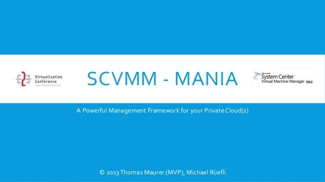 SCVMM - MANIA A Powerful Management Framework for your Private Cloud(s)  © 2013 Thomas Maurer (MVP), Michael Rüefli