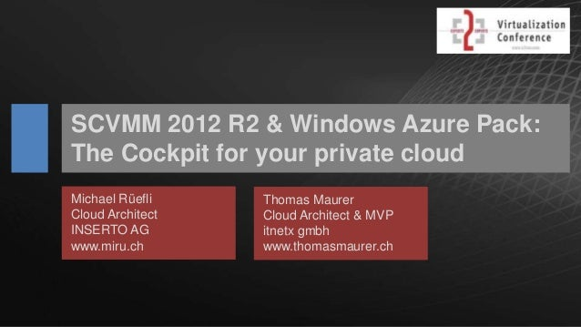 SCVMM 2012 R2 & Windows Azure Pack: The Cockpit for your private cloud Michael Rüefli Cloud Architect INSERTO AG www.miru....