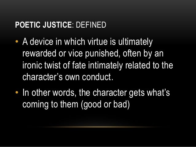 poetic justice in movies and literary works Although this term seems to be going through a lull in the popular consciousness, the idea of poetic justice is still a powerful and appealing one that makes for some highly entertaining and satisfying conclusions to both films and novels the term itself can lead to some confusion, since it has little to do with.
