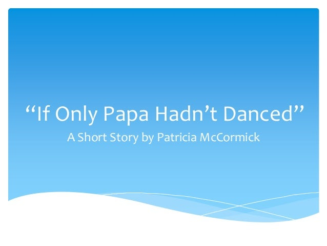 """""""If Only Papa Hadn't Danced"""" A Short Story by Patricia McCormick"""
