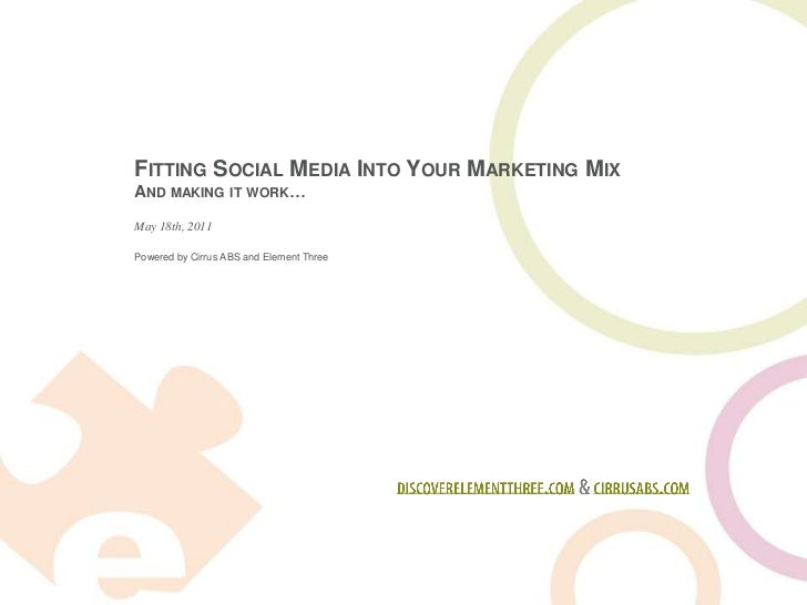 Fitting Social Media Into Your Marketing Mix <br />And making it work…<br />discoverelementthree.com & cirrusabs.com<br />...
