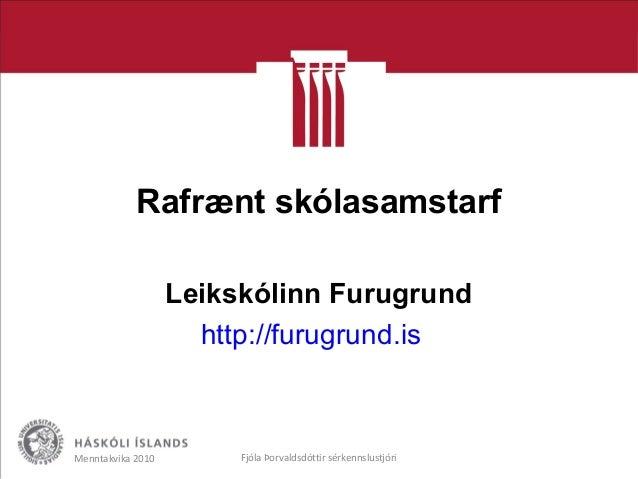 Rafrænt skólasamstarf Leikskólinn Furugrund http://furugrund.is Menntakvika 2010 Fjóla Þorvaldsdóttir sérkennslustjóri