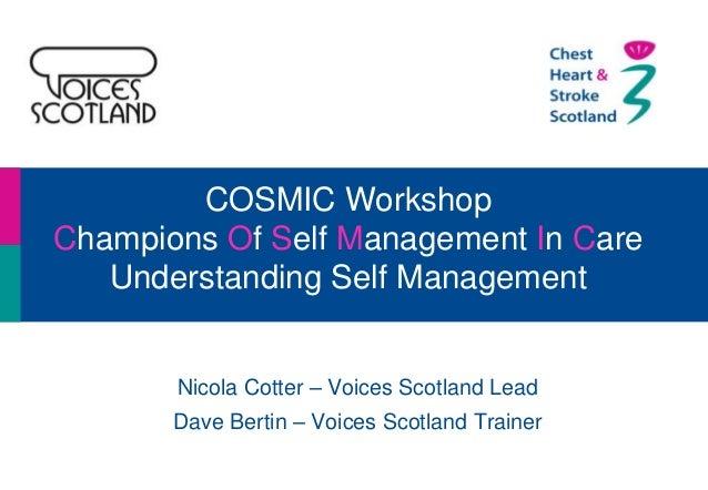 COSMIC Workshop Champions Of Self Management In Care Understanding Self Management Nicola Cotter – Voices Scotland Lead Da...