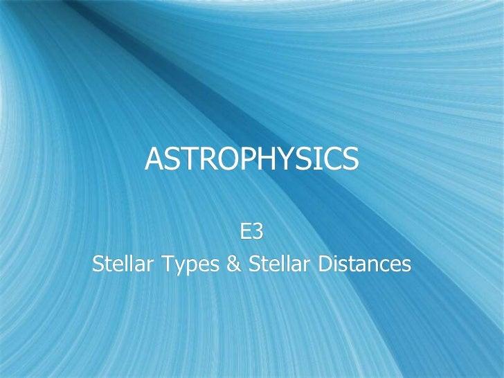 ASTROPHYSICS               E3Stellar Types & Stellar Distances
