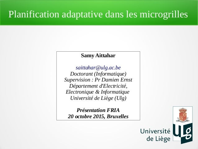 Planification adaptative dans les microgrilles Samy Aittahar saittahar@ulg.ac.be Doctorant (Informatique) Supervision : Pr...