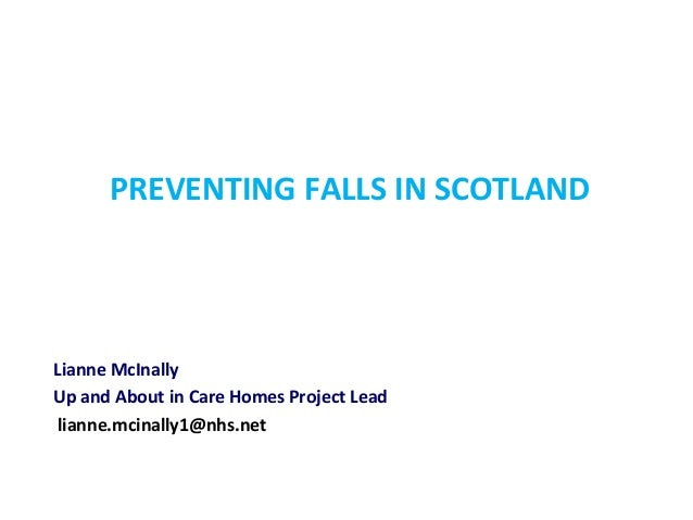 PREVENTING FALLS IN SCOTLAND Lianne McInally Up and About in Care Homes Project Lead lianne.mcinally1@nhs.net