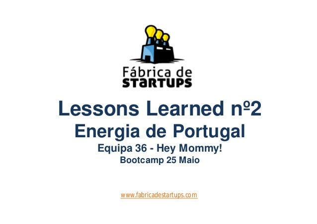 Lessons Learned nº2Energia de PortugalEquipa 36 - Hey Mommy!Bootcamp 25 Maiowww.fabricadestartups.com