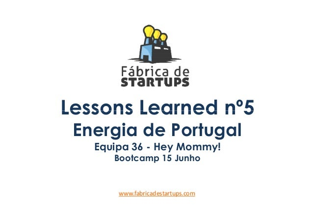 Lessons Learned nº5Lessons Learned nº5Energia de PortugalEquipa 36 - Hey Mommy!Bootcamp 15 Junhowww.fabricadestartups.com
