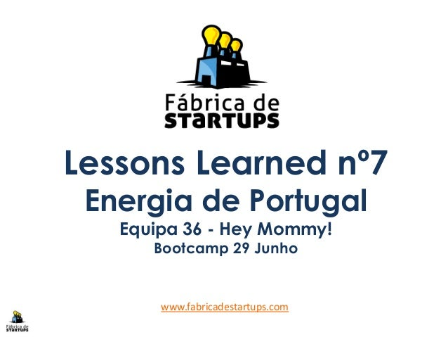 Lessons Learned nº7 Energia de Portugal Equipa 36 - Hey Mommy! Bootcamp 29 Junho www.fabricadestartups.com