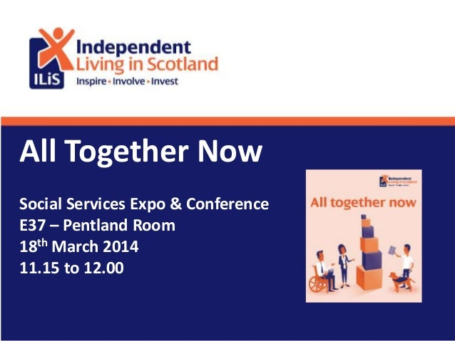 All Together Now Social Services Expo & Conference E37 – Pentland Room 18th March 2014 11.15 to 12.00