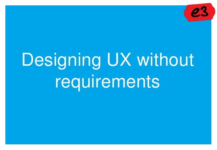 UX Bristol 2012 - 'Designing UX without requirements' - presented by e3