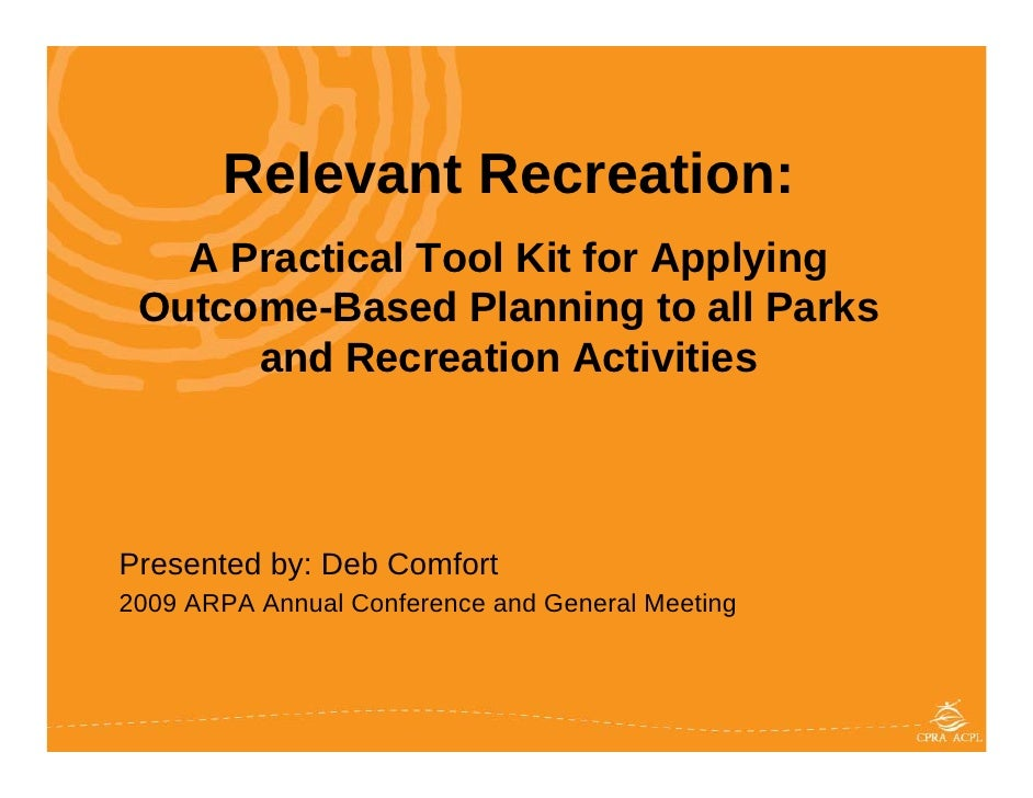 Relevant Recreation:    A Practical Tool Kit for Applying  Outcome-Based Planning to all Parks       and Recreation Activi...