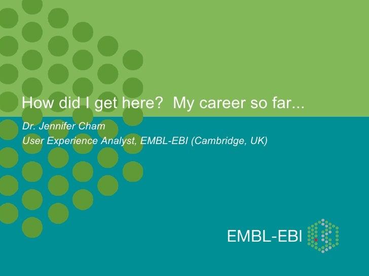 How did I get here? My career so far...Dr. Jennifer ChamUser Experience Analyst, EMBL-EBI (Cambridge, UK)