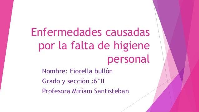 Enfermedades causadas por la falta de higiene personal Nombre: Fiorella bullón Grado y sección :6°II Profesora Miriam Sant...