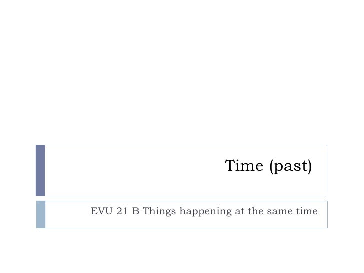 Time (past)  EVU 21 B Things happening at the same time