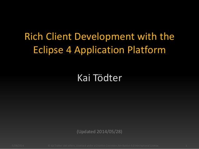Rich Client Development with the Eclipse 4 Application Platform Kai Tödter (Updated 2014/05/28) 5/28/2014 1© Kai Tödter an...