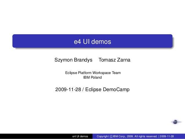 e4 UI demosSzymon Brandys Tomasz ZarnaEclipse Platform Workspace TeamIBM Poland2009-11-28 / Eclipse DemoCampe4 UI demos Co...