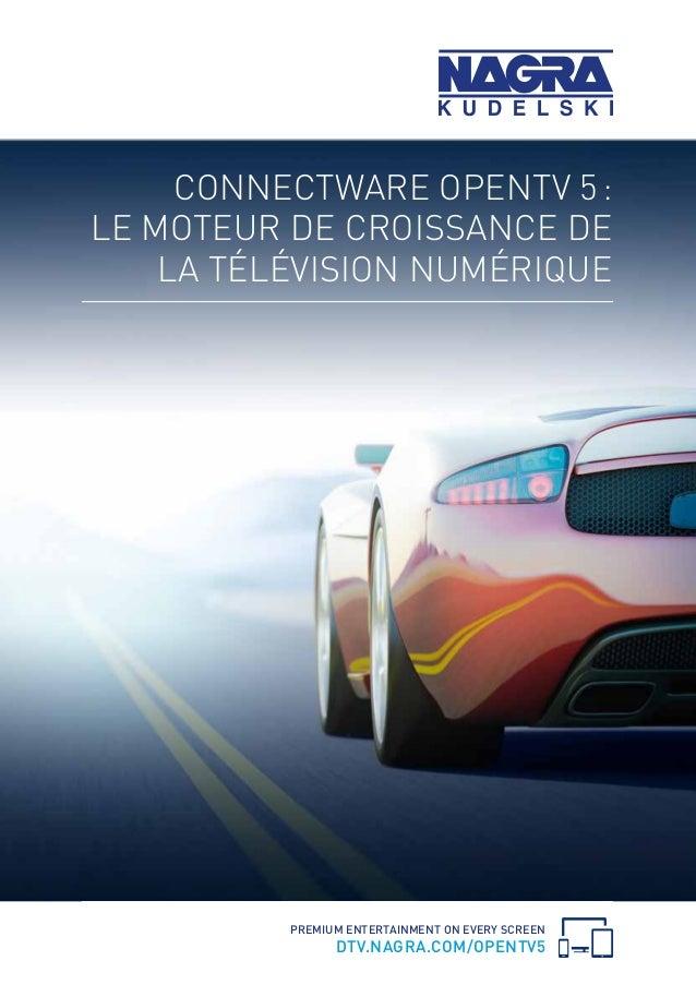 PREMIUM ENTERTAINMENT ON EVERY SCREEN DTV.NAGRA.COM/OPENTV5 CONNECTWARE OPENTV 5: LE MOTEUR DE CROISSANCE DE LA TÉLÉVISIO...
