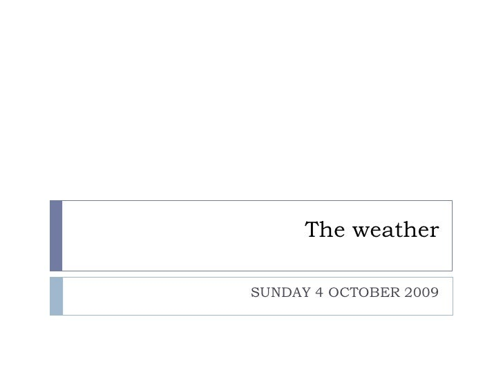 The weather  SUNDAY 4 OCTOBER 2009