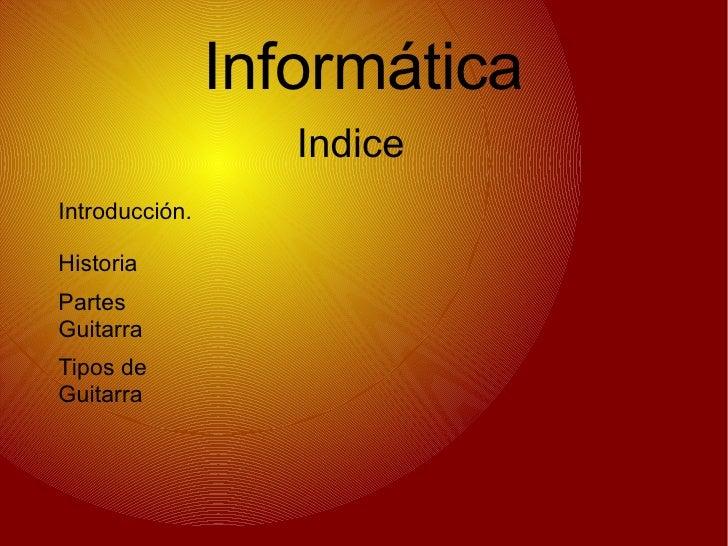 Informática Indice Introducción. Partes Guitarra Tipos de Guitarra Historia