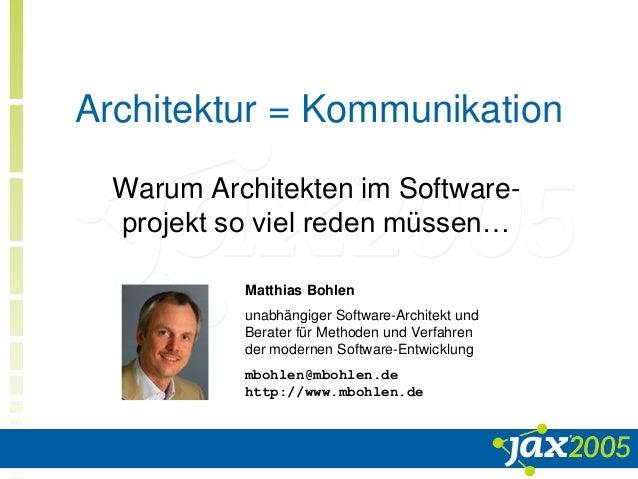Architektur = Kommunikation Warum Architekten im Software- projekt so viel reden müssen… Matthias Bohlen unabhängiger Soft...