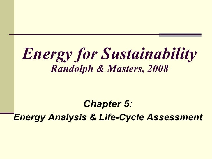 Energy for Sustainability Randolph & Masters, 2008 Chapter 5: Energy Analysis & Life-Cycle Assessment