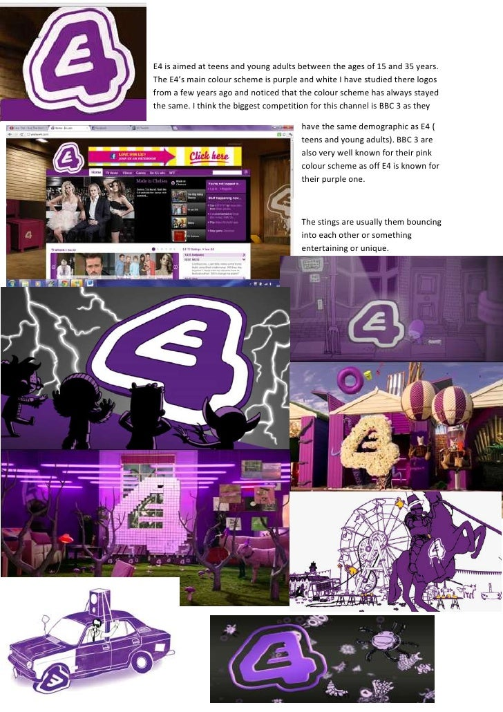 E4 is aimed at teens and young adults between the ages of 15 and 35 years.The E4's main colour scheme is purple and white ...