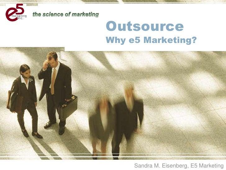 OutsourceWhy e5 Marketing?<br />Sandra M. Eisenberg, E5 Marketing <br />