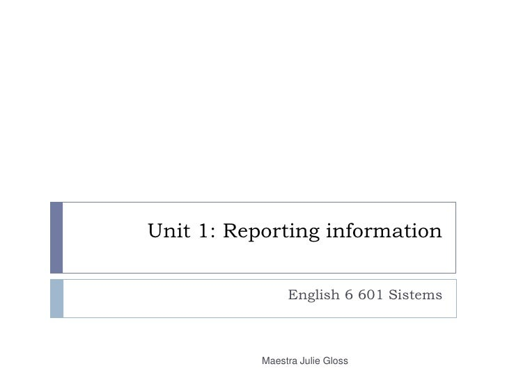 Unit 1: Reporting information<br />English 6 601 Sistems<br />Maestra Julie Gloss<br />