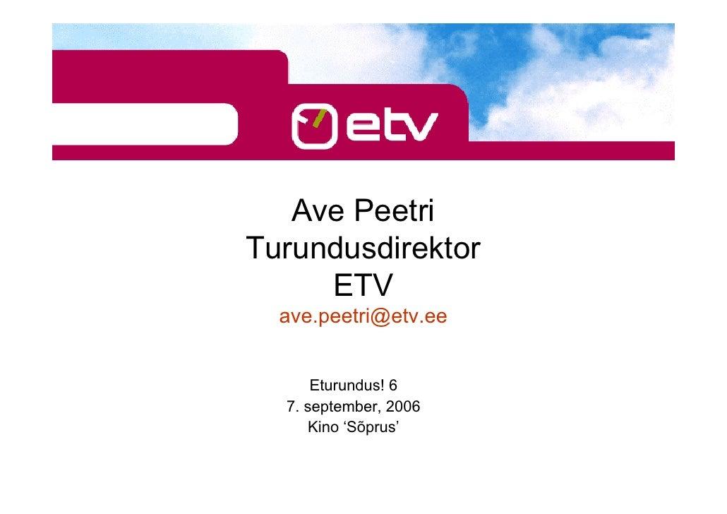 Ave Peetri Turundusdirektor      ETV   ave.peetri@etv.ee         Eturundus! 6   7. september, 2006      Kino 'Sõprus'