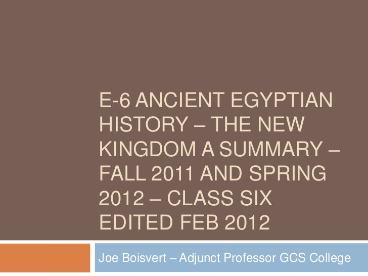 E-6 ANCIENT EGYPTIANHISTORY – THE NEWKINGDOM A SUMMARY –FALL 2011 AND SPRING2012 – CLASS SIXEDITED FEB 2012Joe Boisvert – ...
