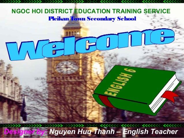 NGOC HOI DISTRICT EDUCATION TRAINING SERVICE            Pleikan Town Secondary SchoolDesigner by: Nguyen Huu Thanh – Engli...