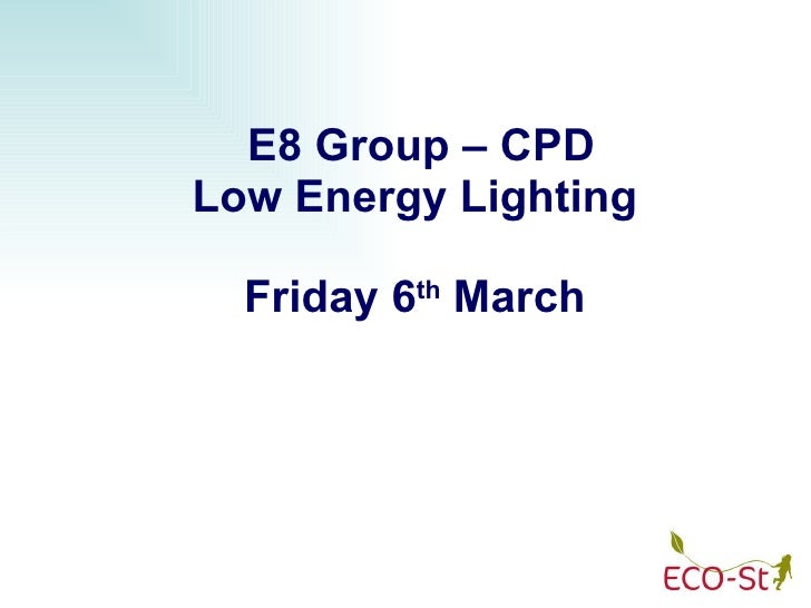E8 Group – CPD Low Energy Lighting Friday 6 th  March
