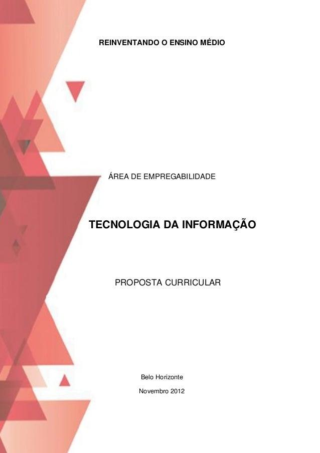 REINVENTANDO O ENSINO MÉDIO  ÁREA DE EMPREGABILIDADE  TECNOLOGIA DA INFORMAÇÃO  PROPOSTA CURRICULAR  Belo Horizonte Novemb...