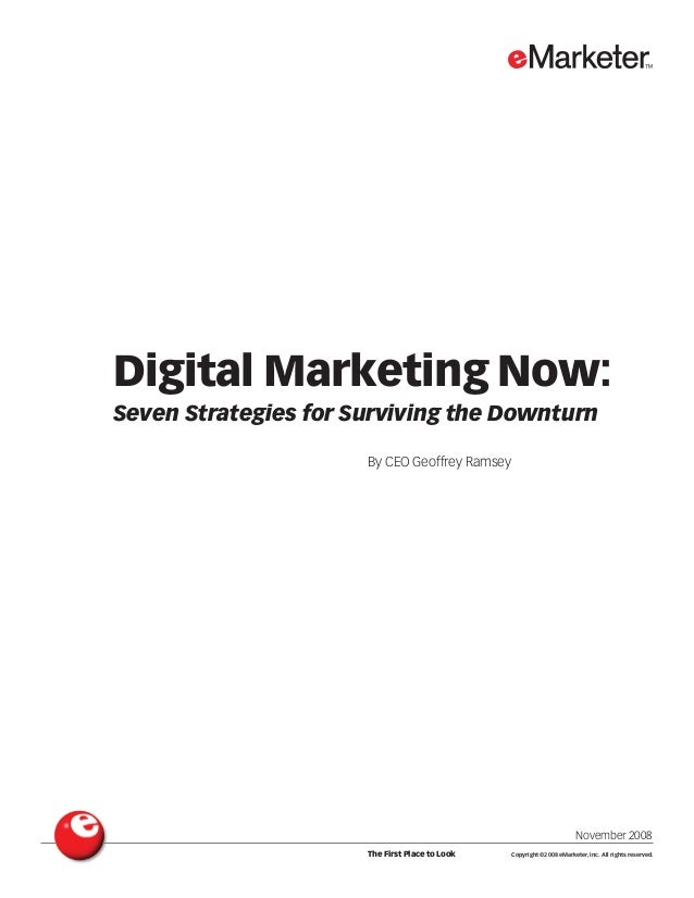 Digital Marketing Now: Seven Strategies for Surviving the Downturn By CEO Geoffrey Ramsey November 2008 The First Place to...