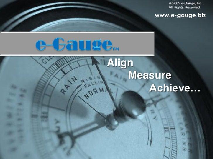© 2009 e-Gauge, Inc.            All Rights Reserved         www.e-gauge.biz     Align     Measure        Achieve…