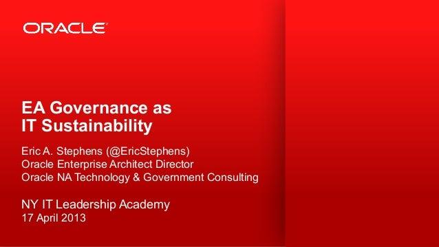 EA Governance as IT Sustainability Eric A. Stephens (@EricStephens) Oracle Enterprise Architect Director Oracle NA Technol...