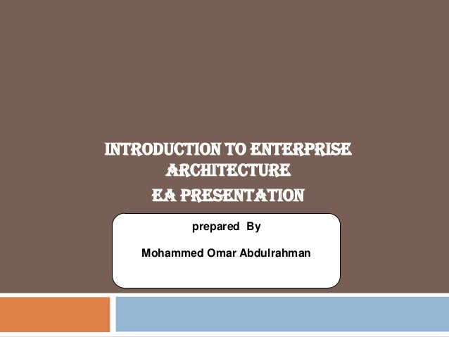 Introduction to Enterprise Architecture EA Presentation prepared By Mohammed Omar Abdulrahman