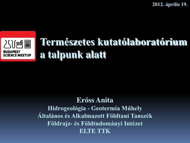 2012. április 19.Természetes kutatólaboratóriuma talpunk alatt             Erőss Anita    Hidrogeológia - Geotermia Műhely...