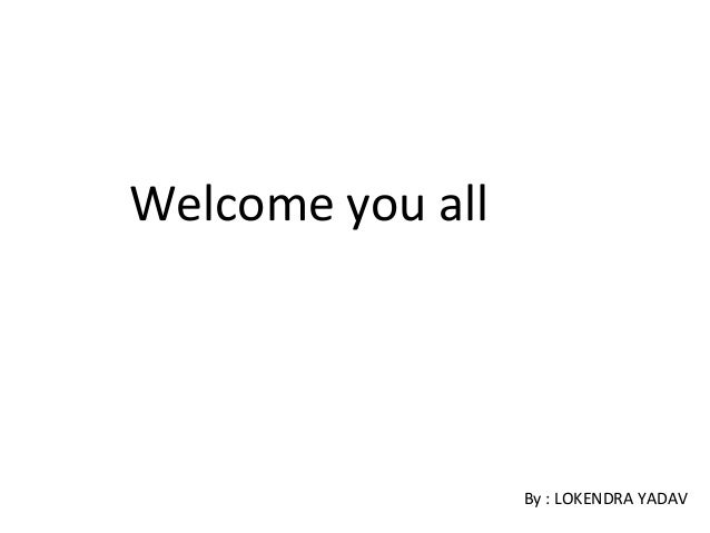 Welcome you all                  By : LOKENDRA YADAV