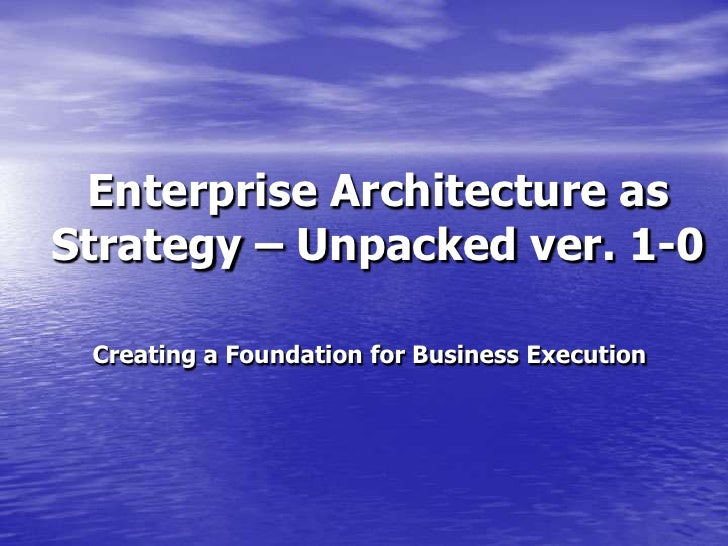 Enterprise Architecture as Strategy – Unpacked ver. 1-0<br />Creating a Foundation for Business Execution<br />