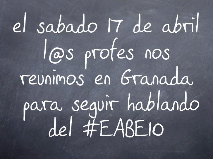 el sabado 17 de abril     l@s profes nos  reunimos en Granada  para seguir hablando      del #EABE10