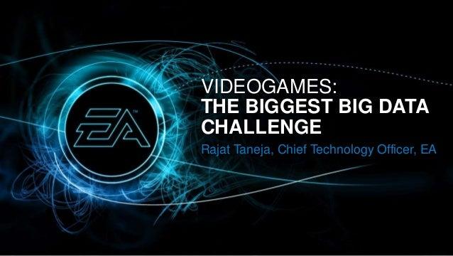 VIDEOGAMES:THE BIGGEST BIG DATACHALLENGERajat Taneja, Chief Technology Officer, EA