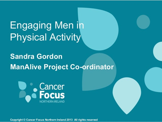 Engaging Men inPhysical ActivitySandra GordonManAlive Project Co-ordinatorCopyright © Cancer Focus Northern Ireland 2013 A...