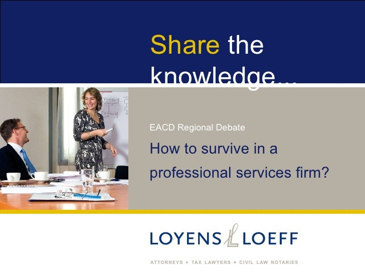 Share theknowledge...EACD Regional DebateHow to survive in aprofessional services firm?