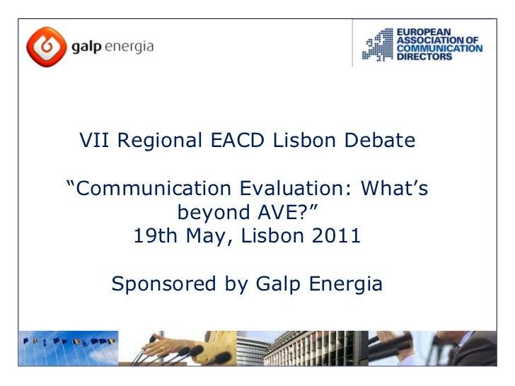 "VII Regional EACD Lisbon Debate "" Communication Evaluation: What's beyond AVE?"" 19th May, Lisbon 2011 Sponsored by Galp En..."