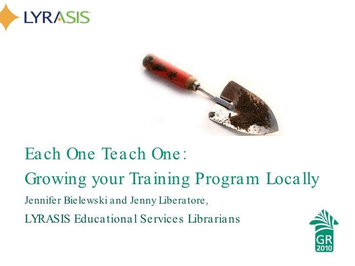 <ul><li>Each One Teach One:  </li></ul><ul><li>Growing your Training Program Locally </li></ul><ul><li>Jennifer Bielewski ...