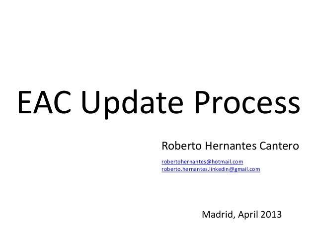 EAC Update ProcessMadrid, April 2013Roberto Hernantes Canterorobertohernantes@hotmail.comroberto.hernantes.linkedin@gmail....