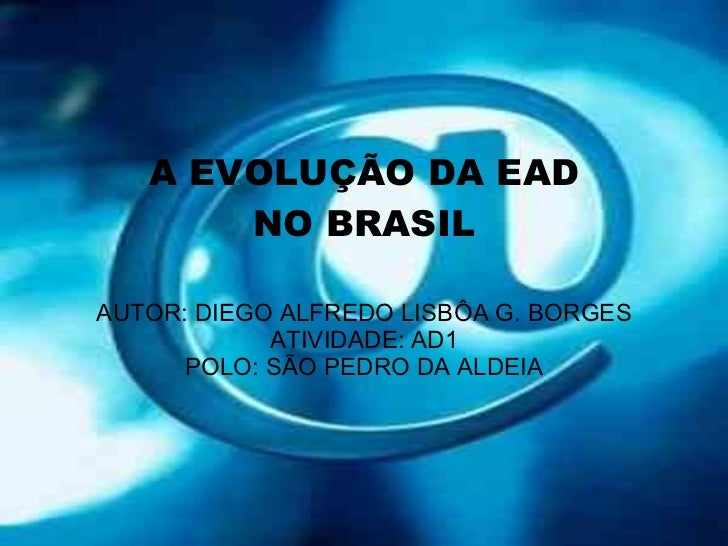 A EVOLUÇÃO DA EAD NO BRASIL AUTOR: DIEGO ALFREDO LISBÔA G. BORGES ATIVIDADE: AD1 POLO: SÃO PEDRO DA ALDEIA